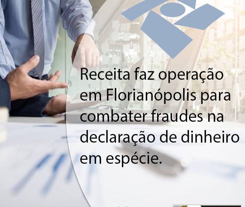 Receita faz operação em Florianópolis para combater fraudes na declaração de dinheiro em espécie.