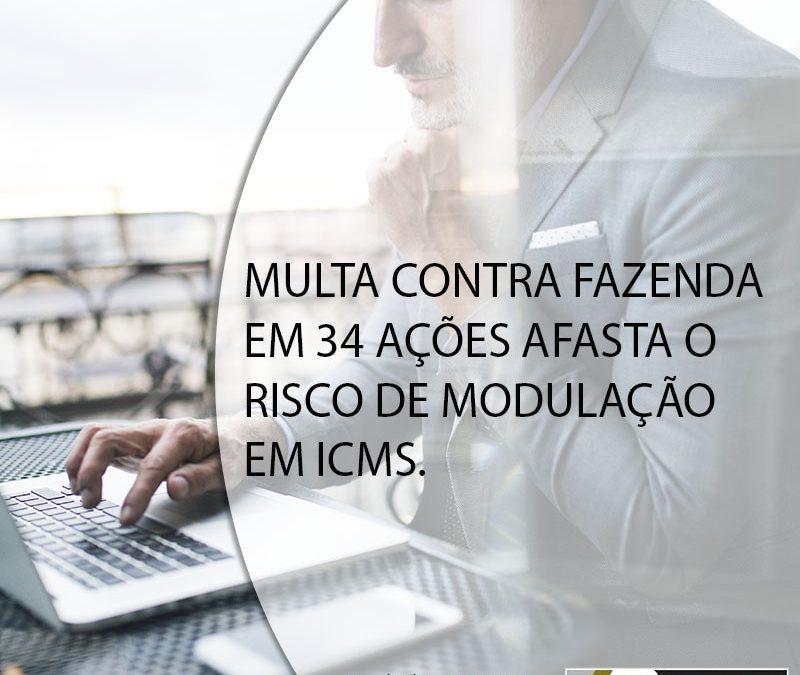 MULTA CONTRA FAZENDA EM 34 AÇÕES AFASTA O RISCO DE MODULAÇÃO EM ICMS.