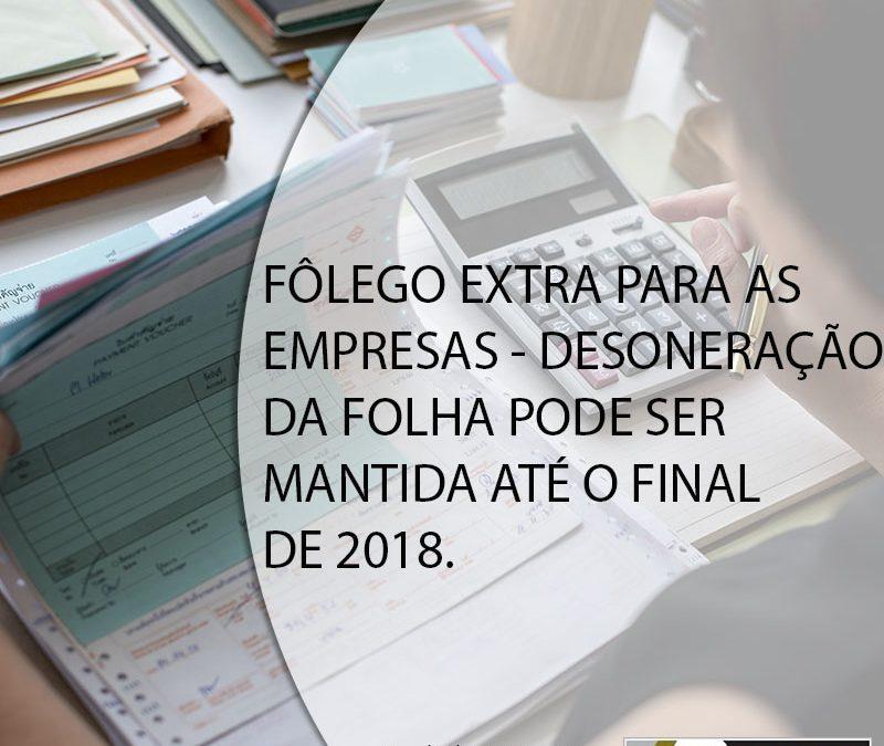 FÔLEGO EXTRA PARA AS EMPRESAS – DESONERAÇÃO DA FOLHA PODE SER MANTIDA ATÉ O FINAL DE 2018.