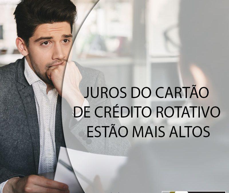 JUROS DO CARTÃO DE CRÉDITO ROTATIVO ESTÃO MAIS ALTOS.