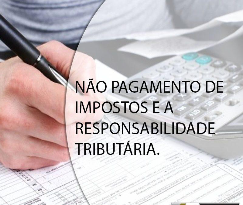 NÃO PAGAMENTO DE IMPOSTOS E A RESPONSABILIDADE TRIBUTÁRIA.