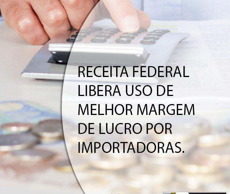 RECEITA FEDERAL LIBERA USO DE MELHOR MARGEM DE LUCRO POR IMPORTADORAS.