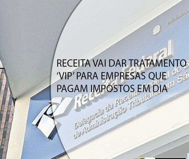 RECEITA VAI DAR TRATAMENTO 'VIP' PARA EMPRESAS QUE PAGAM IMPOSTOS EM DIA.