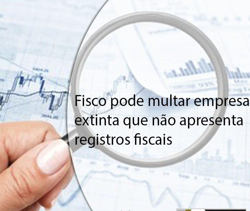 Fisco pode multar empresa extinta que não apresenta registros fiscais.