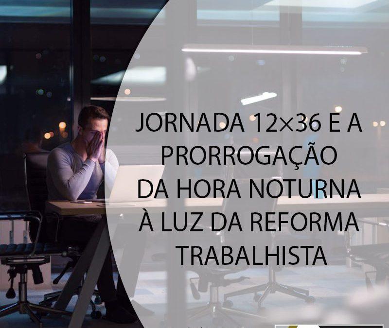 JORNADA 12×36 E A PRORROGAÇÃO DA HORA NOTURNA À LUZ DA REFORMA TRABALHISTA.