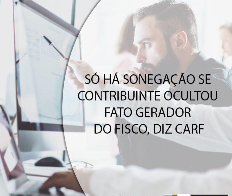SÓ HÁ SONEGAÇÃO SE CONTRIBUINTE OCULTOU FATO GERADOR DO FISCO, DIZ CARF.