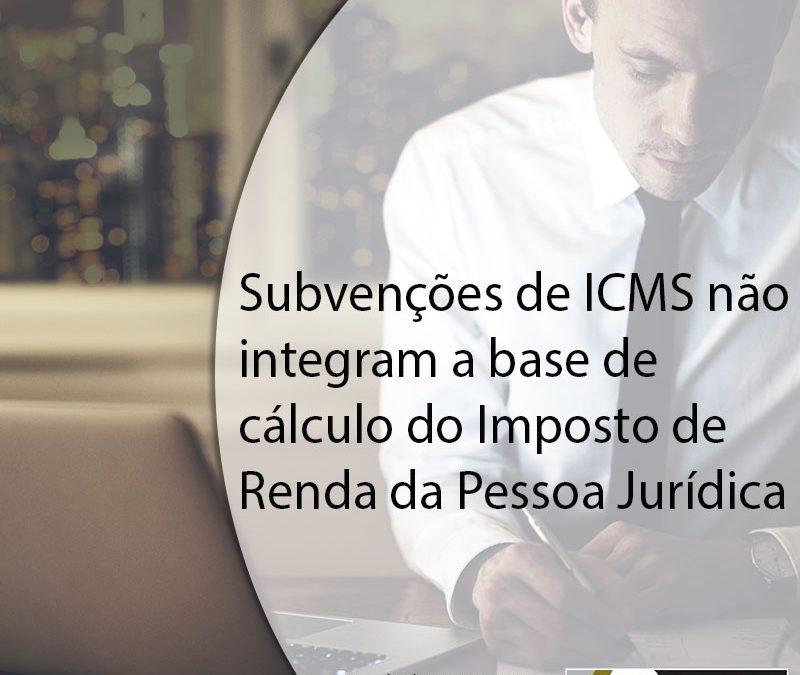 Subvenções de ICMS não integram a base de cálculo do Imposto de Renda da Pessoa Jurídica.