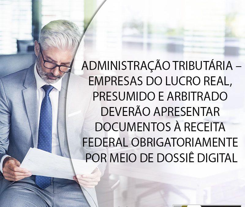 ADMINISTRAÇÃO TRIBUTÁRIA – EMPRESAS DO LUCRO REAL, PRESUMIDO E ARBITRADO DEVERÃO APRESENTAR DOCUMENTOS À RECEITA FEDERAL OBRIGATORIAMENTE POR MEIO DE DOSSIÊ DIGITAL.
