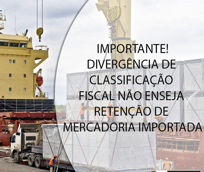 IMPORTANTE! DIVERGÊNCIA DE CLASSIFICAÇÃO FISCAL NÃO ENSEJA RETENÇÃO DE MERCADORIA IMPORTADA.