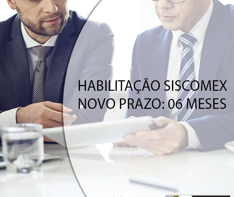 HABILITAÇÃO SISCOMEX NOVO PRAZO: 06 MESES.