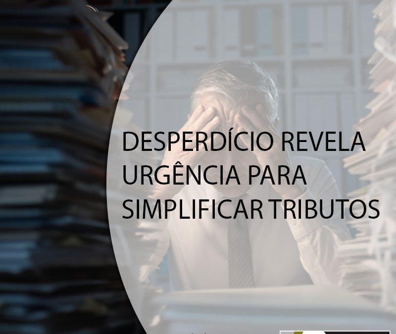 DESPERDÍCIO REVELA URGÊNCIA PARA SIMPLIFICAR TRIBUTOS.