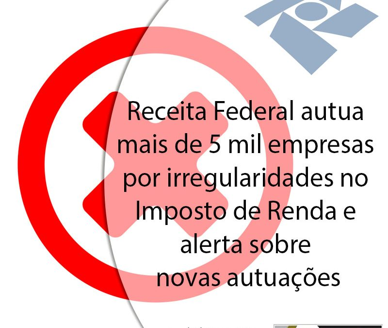 Receita Federal autua mais de 5 mil empresas por irregularidades no Imposto de Renda e alerta sobre novas autuações.