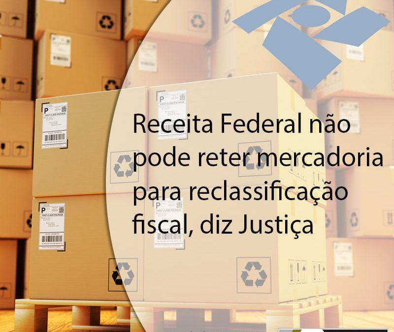 Receita Federal não pode reter mercadoria para reclassificação fiscal, diz Justiça.
