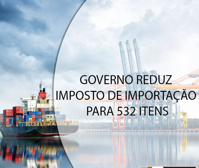 GOVERNO REDUZ IMPOSTO DE IMPORTAÇÃO PARA 532 ITENS.