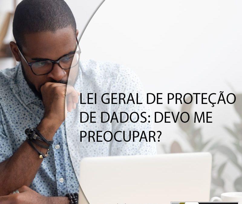 LEI GERAL DE PROTEÇÃO DE DADOS: DEVO ME PREOCUPAR?