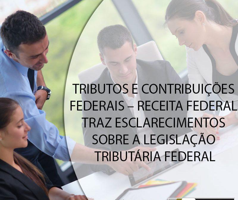 TRIBUTOS E CONTRIBUIÇÕES FEDERAIS – RECEITA FEDERAL TRAZ ESCLARECIMENTOS SOBRE A LEGISLAÇÃO TRIBUTÁRIA FEDERAL.